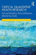 Critical Qualitative Health Research: Exploring Philosophies, Politics and Practices