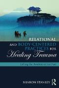 Relational & Body Centered Practices for Healing Trauma Lifting the Burdens of the Past