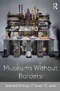 Museums Without Borders: Selected Writings of Robert R. Janes