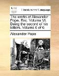 The Works of Alexander Pope, Esq. Volume VI. Being the Second of His Letters. Volume 6 of 6