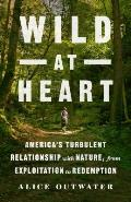 Wild at Heart: America's Turbulent Relationship with Nature, from Exploitation to Redemption