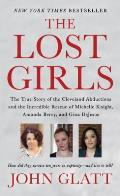 Lost Girls The True Story of the Cleveland Abductions & the Incredible Rescue of Michelle Knight Amanda Berry & Gina DeJesu