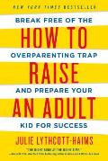 How to Raise an Adult Break Free of the Overparenting Trap & Prepare Your Kid for Success