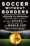 Soccer Without Borders Jurgen Klinsmann Coaching the US Mens National Soccer Team & the Quest for the World Cup