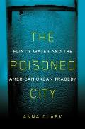 Poisoned City Flints Water & the American Urban Tragedy