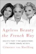 Ageless Beauty the French Way Secrets from Three Generations of French Beauty Editors