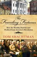 Founding Fortunes How the Wealthy Paid for & Profited from Americas Revolution