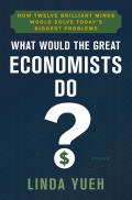 What Would the Great Economists Do How Twelve Brilliant Minds Would Solve Todays Biggest Problems by Linda Yueh