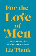 For the Love of Men A New Vision for Mindful Masculinity