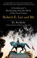 Robert E Lee & Me A Southerners Reckoning with the Myth of the Lost Cause