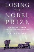 Losing the Nobel Prize A Story of Cosmology Ambition & the Perils of Sciences Highest Honor
