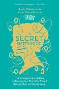 A Secret Sisterhood: The Literary Friendships of Jane Austen, Charlotte Bront?, George Eliot, and Virginia Woolf