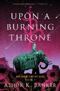Upon a Burning Throne Burnt Empire Saga Book 1