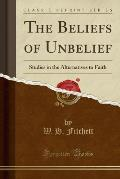 The Beliefs of Unbelief: Studies in the Alternatives to Faith (Classic Reprint)