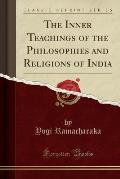 The Inner Teachings of the Philosophies and Religions of India (Classic Reprint)
