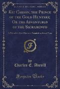 Kit Carson, the Prince of the Gold Hunters; Or the Adventures of the Sacramento: A Tale of the New Eldorado, Founded on Actual Facts (Classic Reprint)