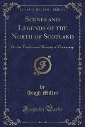 Scenes and Legends of the North of Scotland: Or the Traditional History of Cromarty (Classic Reprint)