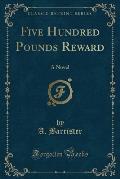 Five Hundred Pounds Reward: A Novel (Classic Reprint)