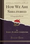 How We Are Sheltered: A Geographical Reader (Classic Reprint)