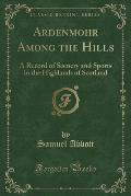 Ardenmohr Among the Hills: A Record of Scenery and Sports in the Highlands of Scotland (Classic Reprint)