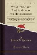 What Shall We Eat? a Manual for Housekeepers: Comprising a Bill of Fare for Breakfast, Dinner, and Tea, for Every Day in the Year, with an Appendix, C