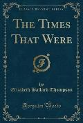 The Times That Were (Classic Reprint)