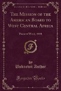 The Mission of the American Board to West Central Africa: Pioneer Work, 1881 (Classic Reprint)