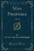 Man Proposes: A Novel (Classic Reprint)