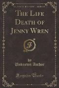 The Life Death of Jenny Wren (Classic Reprint)