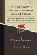 The Philosophical System of Antonio Rosmini-Serbati: Translated, with a Sketch of the Authors Life, Bibliography, Introduction, and Notes (Classic Rep
