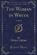 The Woman in White: A Novel (Classic Reprint)
