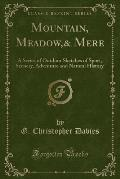 Mountain, Meadow,& Mere: A Series of Outdoor Sketches of Sport, Scenery, Adventure and Natural History (Classic Reprint)