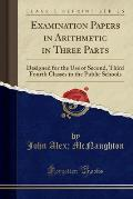 Examination Papers in Arithmetic in Three Parts: Designed for the Use of Second, Third Fourth Classes in the Public Schools (Classic Reprint)
