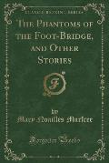 The Phantoms of the Foot-Bridge, and Other Stories (Classic Reprint)