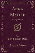 Anna Maylie: A Story of Work (Classic Reprint)