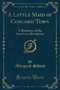 A Little Maid of Concord Town: A Romance of the American Revolution (Classic Reprint)