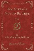 Too Strange Not to Be True, Vol. 2 of 3: A Tale (Classic Reprint)
