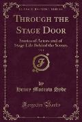 Through the Stage Door, Vol. 1: Stories of Actors and of Stage Life Behind the Scenes (Classic Reprint)