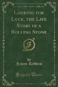Looking for Luck, the Life Story of a Rolling Stone (Classic Reprint)