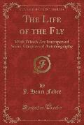 The Life of the Fly: With Which Are Interspersed Some, Chapters of Autobiography (Classic Reprint)