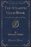 The Atlantic Club-Book, Vol. 1 of 2: Being Sketches in Prose and Verse (Classic Reprint)