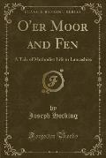 O'Er Moor and Fen: A Tale of Methodist Life in Lancashire (Classic Reprint)