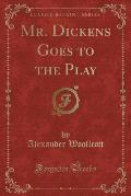Mr. Dickens Goes to the Play (Classic Reprint)