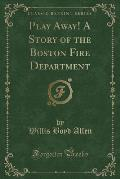Play Away! a Story of the Boston Fire Department (Classic Reprint)