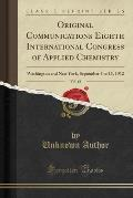 Original Communications Eighth International Congress of Applied Chemistry, Vol. 12: Washington and New York, September 4 to 13, 1912 (Classic Reprint