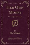 Her Own Money: A Comedy in Three Acts (Classic Reprint)