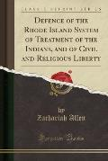 Defence of the Rhode Island System of Treatment of the Indians, and of Civil and Religious Liberty (Classic Reprint)