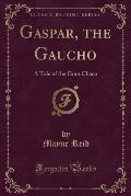 Gaspar, the Gaucho: A Tale of the Gran Chaco (Classic Reprint)