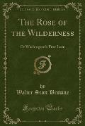 The Rose of the Wilderness: Or Washington's First Love (Classic Reprint)