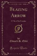 Blazing Arrow: A Tale of the Frontier (Classic Reprint)
